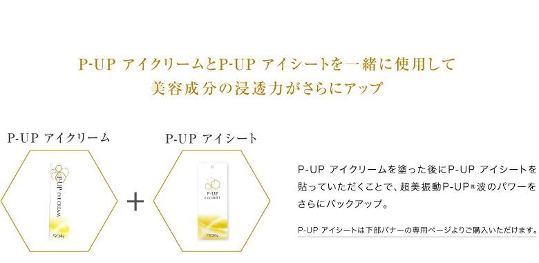 P-UP アイクリームとP-UP アイシートを一緒に使用して美容成分の浸透力がさらにアップ