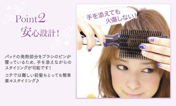 ポイント2 安心設計 パッドの発熱部分をブラシのピンが覆っているため、手を添えながらのスタイリングが可能です! コテでは難しい前髪もとっても簡単楽々スタイリング♪手を添えても火傷しない!