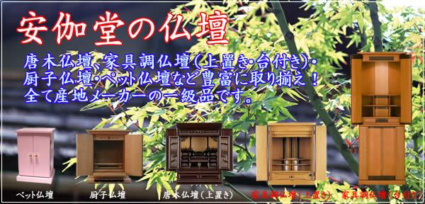 安伽堂の仏壇 唐木仏壇、家具調仏壇(上置き・台付き)厨子仏壇・ペット仏壇など豊富に取り揃え!全て産地メーカーの一級品です。
