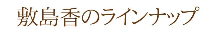 敷島香のラインナップ