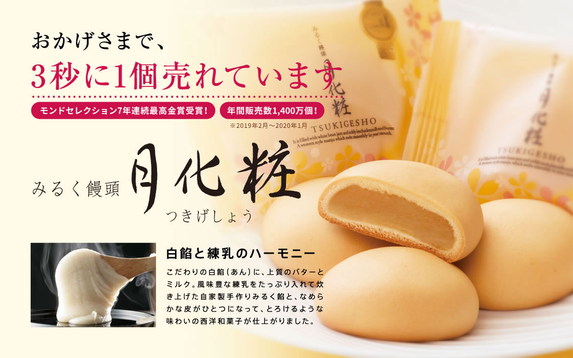 おかげさまで、3秒に1個売れています「みるく饅頭 月化粧(つきげしょう)」,白餡と練乳のハーモニー,こだわりの白餡(あん)に、上質のバターとミルク。風味豊かな練乳をたっぷり入れて炊き上げた自家製手作りみるく餡と、なめらかな皮がひとつになって、とろけるような味わいの西洋和菓子が仕上がりました。