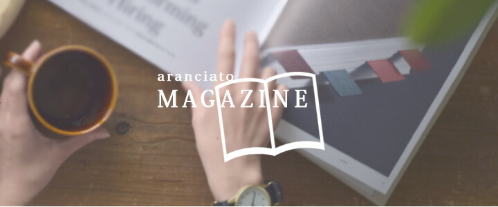 aranciato MAGAZINE 特集やよみものをまとめてチェックできるウェブマガジン特設ページが開設されました。