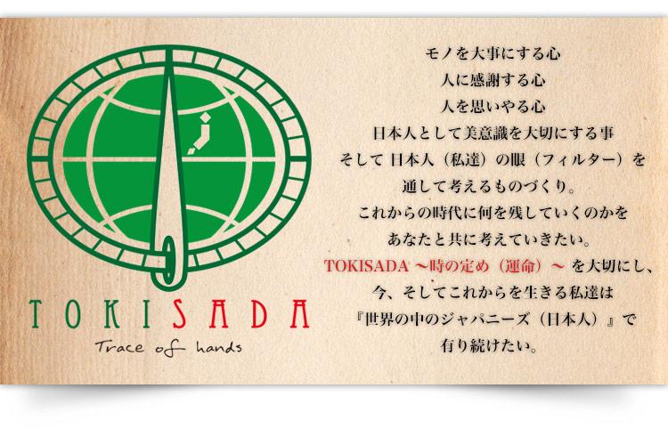 モノを大事にする心、人に感謝する心、人を思いやる心、日本人として美意識を大切にする事、そして 日本人(私達)の眼(フィルター)を通して考えるものづくり。これからの時代に何を残していくのかをあなたと共に考えていきたい。TOKISADA 〜時の定め(運命)〜 を大切にし、今、そしてこれからを生きる私達は『世界の中のジャパニーズ(日本人)』で有り続けたい。