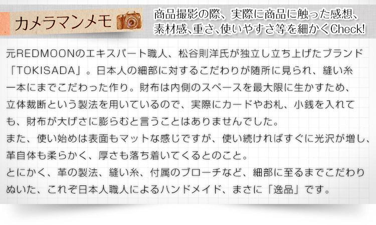 元REDMOON(レッドムーン)のエキスパート職人、松谷則洋氏が独立し立ち上げたブランド「TOKISADA(トキサダ)」。日本人の細部に対するこだわりが随所に見られ、縫い糸一本にまでこだわった作り。財布は内側のスペースを最大限に生かすため、立体裁断という製法を用いているので、実際にカードやお札、小銭を入れても、財布が大げさに膨らむと言うことはありませんでした。また、使い始めは表面もマットな感じですが、使い続ければすぐに光沢が増し、革自体も柔らかく、厚さも落ち着いてくるとのこと。とにかく、革の製法、縫い糸、付属のブローチなど、細部に至るまでこだわりぬいた、これぞ日本人職人によるハンドメイド、まさに「逸品」です。