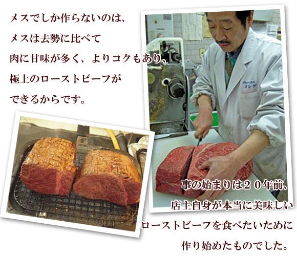 メスでしか作らないのは、メスは虚勢に比べて肉に甘味が多く、よりコクもあり、極上のローストビーフができるからです。  事の始まりは20年前、店主自身が本当に美味しいローストビーフを食べたいために作り始めたものでした。