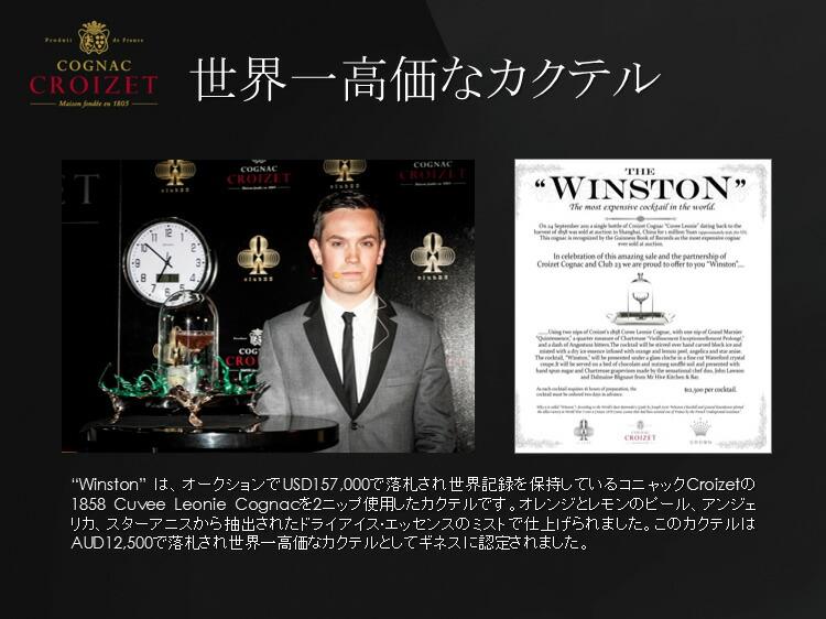 Winstonは、オークションでUSD157,000で落札され世界記録を保持しているコニャックCroizetの1858 Cuvee Leonie Cognacを2ニップ使用したカクテルです。このカクテルはAUD12,500で落札され世界一高価なカクテルとしてギネスに認定されました。