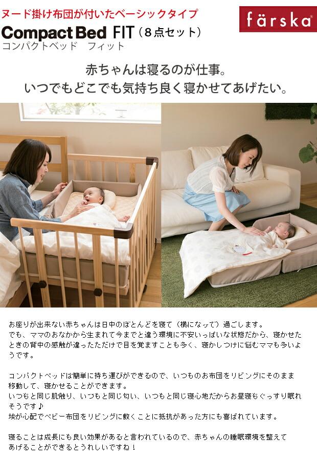 【ファルスカ/コンパクトベッド/ベビーベッド/ベビー布団/ライト】   赤ちゃんは寝るのが仕事。   いつでもどこでも気持ち良く寝かせてあげたい。      お座りが出来ない赤ちゃんは日中のほとんどを寝て(横になって)過ごします。 でも、ママのおなかから生まれて今までと違う環境に不安いっぱいな状態だから、寝かせたときの背中の感触が違ったただけで目を覚ますことも多く、寝かしつけに悩むママも多いようです。  コンパクトベッドは簡単に持ち運びができるので、いつものお布団をリビングにそのまま移動して、寝かせることができます。 いつもと同じ肌触り、いつもと同じ匂い、いつもと同じ寝心地だからお昼寝もぐっすり眠れそうです♪ 埃が心配でベビー布団をリビングに敷くことに抵抗があった方にも喜ばれています。