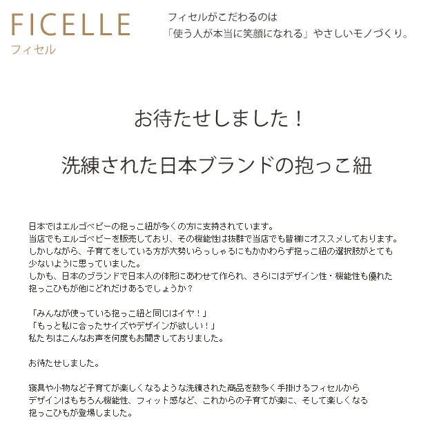 日本ではエルゴベビーの抱っこ紐が多くの方に支持されています。 当店でもエルゴベビーを販売しており、その機能性は抜群で当店でも皆様にオススメしております。 しかしながら、子育てをしている方が大勢いらっしゃるにもかかわらず抱っこ紐の選択肢がとても 少ないように思っていました。 しかも、日本のブランドで日本人の体形にあわせて作られ、さらにはデザイン性・機能性も優れた 抱っこひもが他にどれだけあるでしょうか?  「みんなが使っている抱っこ紐と同じはイヤ!」 「もっと私に合ったサイズやデザインが欲しい!」 私たちはこんなお声を何度もお聞きしておりました。  お待たせしました。  寝具や小物など子育てが楽しくなるような洗練された商品を数多く手掛けるフィセルから デザインはもちろん機能性、フィット感など、これからの子育てが楽に、そして楽しくなる 抱っこひもが登場しました。