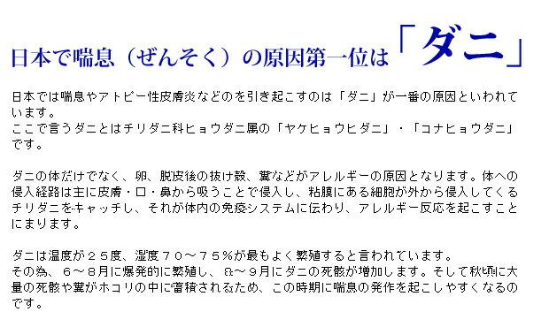 日本では喘息やアトピー性皮膚炎などのを引き起こすのは「ダニ」が一番の原因といわれています。 ここで言うダニとはチリダニ科ヒョウダニ属の「ヤケヒョウヒダニ」・「コナヒョウダニ」です。  ダニの体だけでなく、卵、脱皮後の抜け殻、糞などがアレルギーの原因となります。体への侵入経路は主に皮膚・口・鼻から吸うことで侵入し、粘膜にある細胞が外から侵入してくるチリダニをキャッチし、それが体内の免疫システムに伝わり、アレルギー反応を起こすことにまります。  ダニは温度が25度、湿度70〜75%が最もよく繁殖すると言われています。 その為、6〜8月に爆発的に繁殖し、8〜9月にダニの死骸が増加します。そして秋頃に大量の死骸や糞がホコリの中に蓄積されるため、この時期に喘息の発作を起こしやすくなるのです。【ダニ獲りシート、ダニシート、ダニマット、ダニ獲りマット】