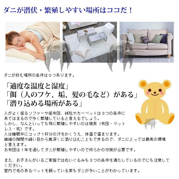 ダニが好む場所の条件は3つあります。     「適度な温度と湿度」 「餌(人のフケ、垢、髪の毛など)がある」 「潜り込める場所がある」  人がよく座るソファーや座布団、絨毯やカーペットは3つの条件にあてはまるので多く繁殖していると言えるでしょう。 しかし、なんといっても特に繁殖しやすいのは寝具(布団・マットレス・枕)です。 人は睡眠中にコップ1杯分の汗をかくうえ、体温で温まります。 繊維の隙間や縫い目から奥深くに潜り込むこともできるので、ダニにとっては最高の環境と言えます。 お布団は1年を通してダニが繁殖しやすいので何らかの対策が必要です。  また、お子さんがいるご家庭ではぬいぐるみも3つの条件を満たしているのでにも注意してください。 室内で毛のあるペットを飼っている家もダニが多いことがわかっています。  【ダニ獲りシート、ダニシート、ダニマット、ダニ獲りマット】