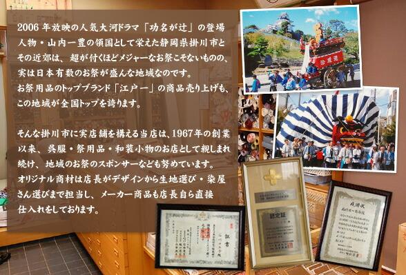 2006年の人気大河ドラマ「功名が辻」の登場人物・山内一豊の領国として栄えた静岡県掛川市とその近郊は、特別メジャーなお祭こそないものの、実は日本有数のお祭の盛んな地域です。お祭用品のトップブランド「江戸一」の商品売り上げも、この地域が全国トップを誇ります。 そんな掛川市に実店舗を構える当店は、1967年の創業以来、呉服・祭用品・和装小物のお店として親しまれ続け、地域のお祭のスポンサーなども努めています。オリジナル商材の選定は店長がデザインから生地選び、染屋さん選びまで担当し、メーカー商品も店長自ら直接仕入れをしております。