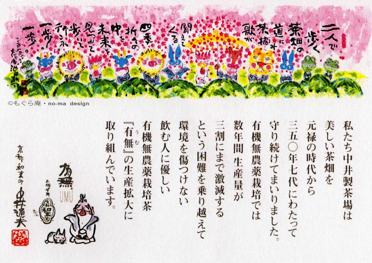 上部イラスト:(c) もぐら庵・no-ma design      〜〜〜〜〜〜〜〜〜〜〜〜〜〜〜〜〜〜〜〜     上部イラスト中の詩:もぐら庵 池田耕治      二人で歩く茶畑の道に     茶摘みの歌が聞えてくる      四季折々の中を     未来を見つめて     歩いて行こか。     一歩。一歩。       〜〜〜〜〜〜〜〜〜〜〜〜〜〜〜〜〜〜〜〜     メッセージ      私たち中井製茶場は     美しい茶畑を     元禄の時代から     350年7代にわたって     守り続けてまいりました。     有機無農薬栽培では     数年間生産量が     三割にまで激減する     という困難を乗り越えて     環境を傷つけない     飲む人に優しい     有機無農薬栽培茶     『有無』の生産拡大に     取り組んでいます。      京都和束町 中井通夫
