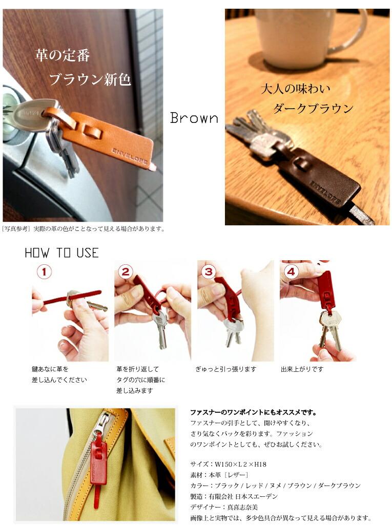 ブラック Black Color レザー・タンニンなめし 大人のブラック定番カラー!! ENVELOPEシリーズ共通の特別なブラック。柔らかめの上質な革は、ツヤを抑えた大人の表情。HOW TO USE − 気になる、使い方。 − 使い方はとっても簡単です。 1.鍵あなに革を差し込んでください。 2.革を折り返してタグの穴に順番に差し込みます。 3.ぎゅっと引っ張ります。 4.出来上がりです。 ファスナーのワンポイントにもオススメです。 ファスナーが開けやすくなり、さり気なく鞄を彩ります。ファッションのワンポイントとしても、ぜひお試しください。サイズ:W150×L2×H18 素材:本革〔レザー〕 カラー:ブラック〈定番品〉 / レッド〈ネット限定品〉ヌメ / ダークブラウン〈限定品〉 原産国:日本国 製造:日本スエーデン デザイナー:真喜志奈美 注意:画面上と実物では、多少色具合が異なって見える場合があります。