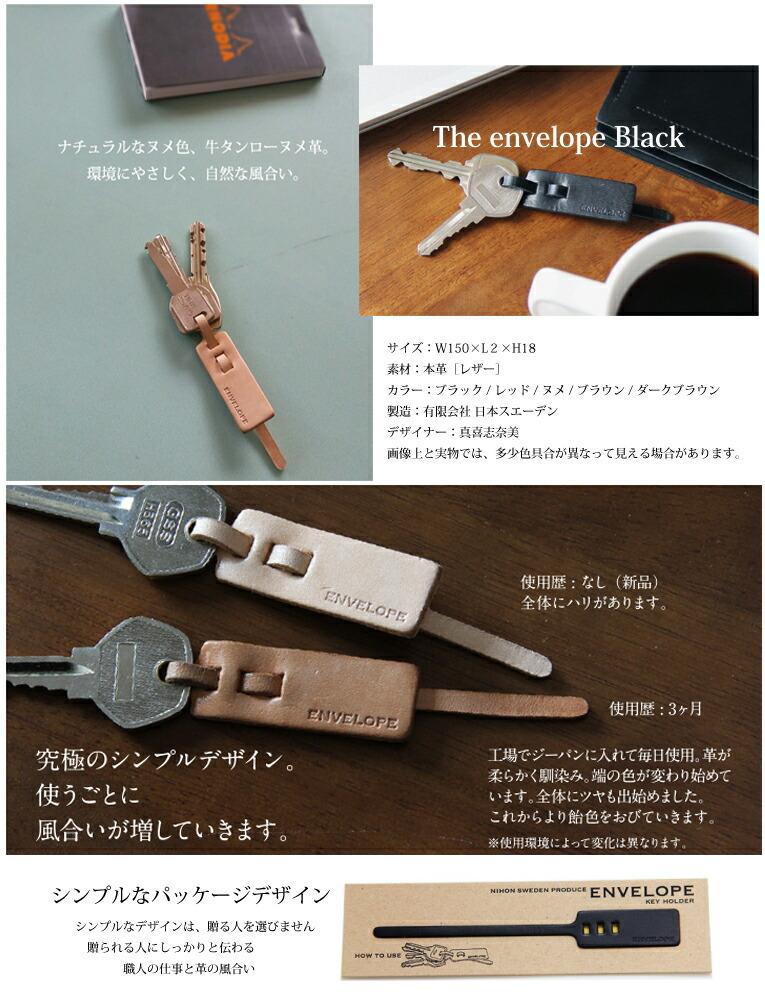 金属を使わなくても止まる優しいキーホルダ−。 金属を使っていないので、鍵やバッグ、一緒に持ち歩くものにも優しく、 傷つけません。革だけでしっかり止めることが出来るのは、緻密な設計と それを正確にカタチに出来る仕事があってこそなんです。 NIHON SWEDEN − 日本スエーデン 日本スエーデンはデザイナーと革製品の商品開発を行い、抜型作製から裁断、縫製、 パッケージ制作まで全て自社で行っています。このキーホルダーは、革の切り抜きに 用いるスエーデン鋼刃の加工・抜型製作を行い、正確な皮革加工技術をもった 日本スエーデンだからこそつくることが出来るオリジナルアイテムです。 DESIGNER − 真喜志 奈美 ベルリンにてアート活動を開始。その後韓国にて空間及び家具デザインを始め、東京に拠点を移し、 Luftとして活動中。ヨーガンレールのショップデザインを行うなど、シンプルで上品なデザインを 得意とするデザイナー。 ENVELOPE − エンベロープ ENVELOPEシリーズは、地場産業とアーティストをつなげ、新しいものづくりを行うプロジェクトにて、 デザイナー真喜志奈美と、革製品を手がける日本スエーデンのコラボレーションで生まれました。