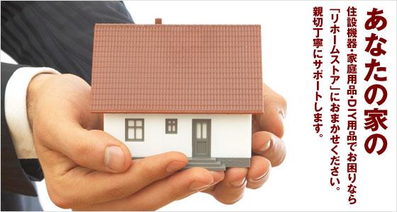 あなたの家の住設機器・家庭用品・DIY用品でお困りなら「リホームストア」におまかせください。親切丁寧にサポートします。