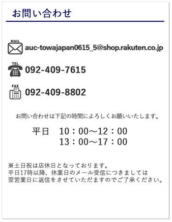 お問い合わせ。メールアドレス、auc-towajapan0615_5@shop.rakuten.co.jp。電話番号、092-409-7615。ファックス、092-409-8802。お問い合わせは平日の10時から12時又は13時から17時に受け付けております。※土日祝は店休日となっております。平日17時以降、休業日のメール受信につきましては翌営業日に返信をさせていただますのでご了承ください。