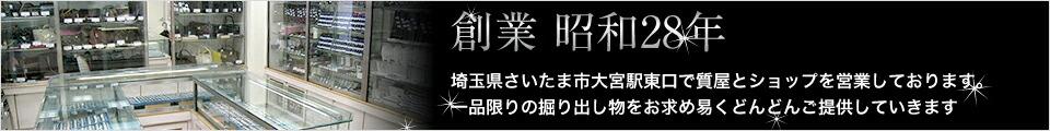 埼玉県さいたま市大宮駅東口で質屋とショップを営業しております。一品限りの掘り出し物をお求め易くどんどんご提供していきます
