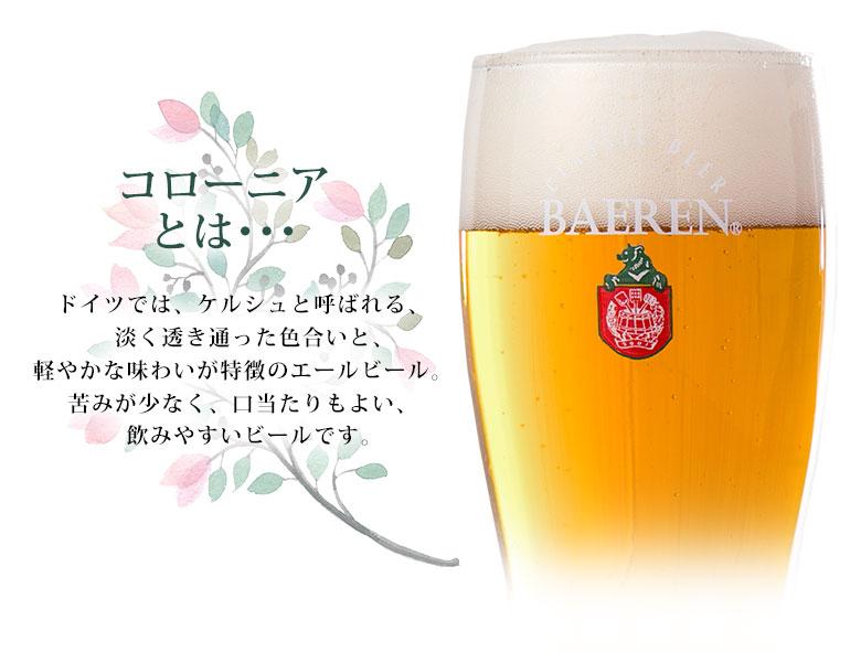 コローニアとは...ドイツでは、ケルシュと呼ばれる、淡く透き通った色合いと、軽やかな味わいが特徴のエールビール。苦みが少なく、口当たりもよい、飲みやすいビールです。