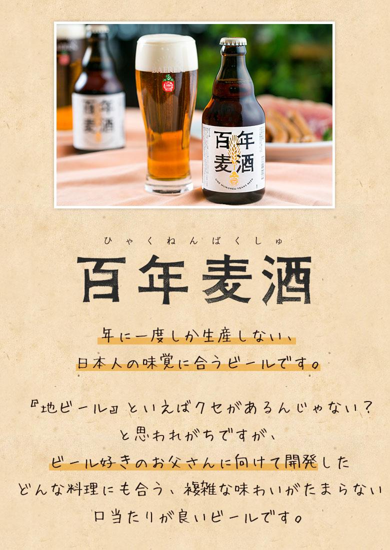 コクと旨味がぎっしりと詰まった贅沢で特別なラガービールになりました。百年麦酒。年に一度司会生産しない、日本人の味覚に合うビールです。『地ビール』といえばクセがあるんじゃない?と思われがちですが、ビール好きのお父さんに向けて開発したどんな料理にも合う、複雑な味わいがたまらない口当たりが良いビールです。
