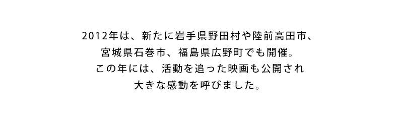 2012年は、新たに岩手県野田村や陸前高田市、宮城県石巻市、福島県広野町でも開催。この年には、活動を追った映画も公開され大きな感動を呼びました。