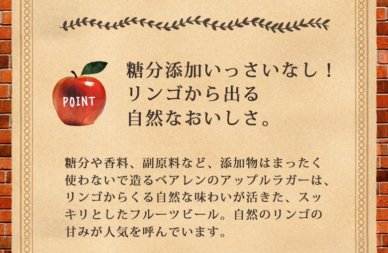 糖分添加いっさいなし!リンゴから出る自然なおいしさ。糖分や香料、副原料なd@、添加物はまったく使わないで造るベアレンのアップルラガーは、リンゴからくる自然な味わいが活きた、スッキリとしたフルーツビール。自然のリンゴの甘みが人気を呼んでいます。