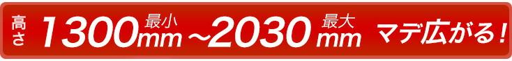 高さ1300mm(最小)~2030mm(最大)マデ広がる!