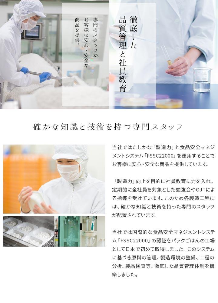 徹底した品質管理と社員教育。専門のスタッフがお客様に安心・安全な商品を提供。 確かな知識と技術を持つ専門スタッフ 当社ではたしかな「製造力」と食品安全マネジメントシステム「FSSC22000」を運用することでお客様に安心・安全な商品を提供しています。「製造力」向上を目的に社員教育に力を入れ、定期的に全社員を対象とした勉強会やOJTによる指導を受けています。このため各製造工程には、確かな知識と技術を持った専門のスタッフが配置されています。当社では国際的な食品安全マネジメントシステム「FSSC22000」の認証をパックごはんの工場として日本で初めて取得しました。このシステムに基づき原料の管理、製造環境の整備、工程の分析、製品検査等、徹底した品質管理体制を構築しました。