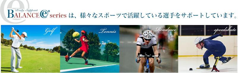 バランスEシリーズは、様々なシポーツで活躍している選手をサポートしています(ゴルフ・テニス・ロードレース)