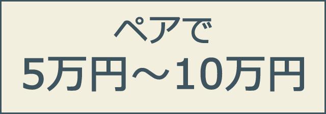 ご予算ペアで5万円〜10万円