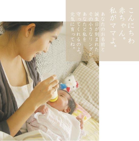 こんにちは赤ちゃん。私がママよ。あなたのお名前と誕生日が刻印されたその小さなリングがあなたと輪足を守ってくれるのよ。元気に育ってね。