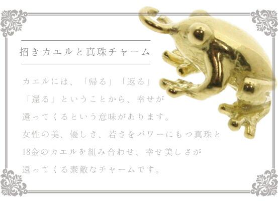 『招きカエルと真珠チャーム』カエルには、「帰る」「返る」 「還る」ということから、幸せが 還ってくるという意味があります。 女性の美、優しさ、若さをパワーにもつ真珠と 18金のカエルを組み合わせ、幸せ美しさが 還ってくる素敵なチャームです。