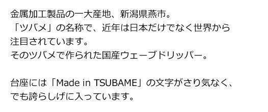 金属加工製品の一大産地、新潟県燕市。 「ツバメ」の名称で、近年は日本だけでなく世界から注目されています。 そのツバメで作られた国産ウェーブドリッパー。 台座には「Made in TSUBAME」の文字がさり気なく、でも誇らしげに入っています。
