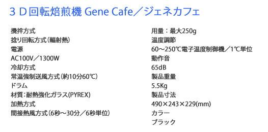 3D回転焙煎機 Gene Cafe/ジェネカフェ 攪拌方式 捻り回転方式(輻射熱) 電源 AC100V/1300W 冷却方式 常温強制送風方式(約10分60℃) ドラム 材質:耐熱強化ガラス(PYREX) 加熱方式 間接熱風方式(6秒~30分/6秒単位) 用量:最大250g 温度調節 60~250℃電子温度制御機/1℃単位 動作音 65dB 製品重量 5.5Kg 製品寸法 490×243×229(mm) カラー ブラック