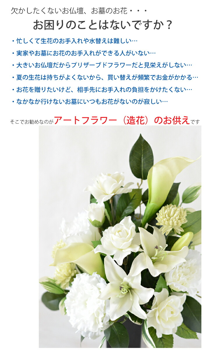 欠かしたくないお仏壇、お墓のお花・・・お困りのことはないですか?・忙しくて生花のお手入れや水替えは難しい…・実家やお墓にお花のお手入れができる人がいない…・大きいお仏壇だからプリザーブドフラワーだと見栄えがしない…・夏の生花は持ちがよくないから、買い替えが頻繁でお金がかかる…・お花を贈りたいけど、相手先にお手入れの負担をかけたくない…・なかなか行けないお墓にいつもお花がないのが寂しい…そこでお勧めなのがアートフラワー(造花)のお供えです