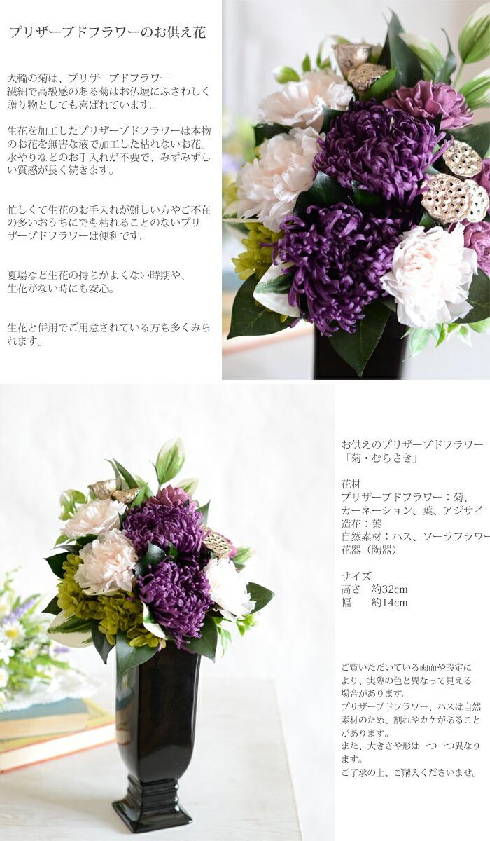 お供えのプリザーブドフラワー 大輪の菊は、プリザーブドフラワー 繊細で高級感のある菊はお仏壇にふさわしく贈り物としても喜ばれています。生花を加工したプリザーブドフラワーは本物のお花を無害な液で加工した枯れないお花。 水やりなどのお手入れが不要で、みずみずしい質感が長く続きます。忙しくて生花のお手入れが難しい方やご不在の多いおうちにでも枯れることのないプリザーブドフラワーは便利です。夏場など生花の持ちがよくない時期や、生花がない時にも安心。生花と併用でご用意されている方も多くみられます。お供えのプリザーブドフラワー「菊・むらさき」花材 プリザーブドフラワー:菊、カーネーション、葉、アジサイ 造花:葉 自然素材:ハス、ソーラーフラワー 花器(陶器)サイズ 高さ 約32cm 幅  約14cm ご覧いただいている画面や設定により、実際の色と異なって見える場合があります。 プリザーブドフラワー、ハスは自然素材のため、割れやカケがあることがあります。 また、大きさや形は一つ一つ異なります。 ご了承の上、ご購入くださいませ。