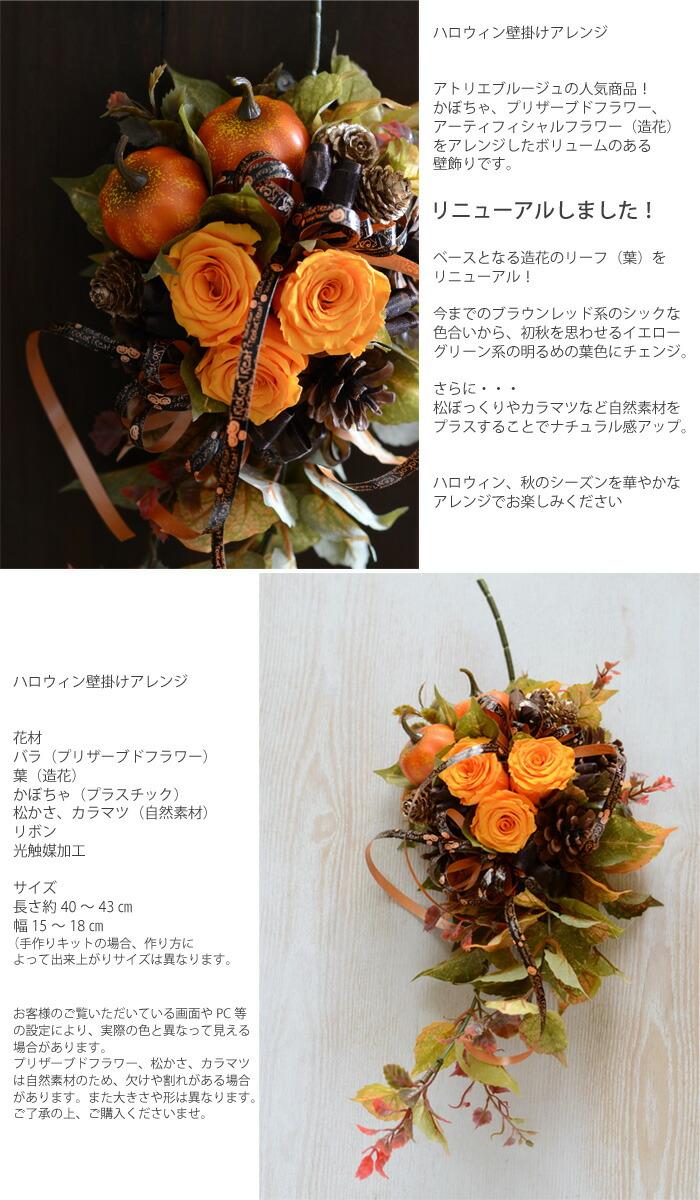 ハロウィン壁掛けアレンジ アトリエブルージュの人気商品! かぼちゃ、プリザーブドフラワー、アーティフィシャルフラワー(造花)をアレンジしたボリュームのある壁飾りです。  ベースとなる造花のリーフ(葉)をリニューアル! 今までのブラウンレッド系のシックな色合いから、初秋を思わせるイエローグリーン系の明るめの葉色にチェンジ。  さらに・・・ 松ぼっくりやカラマツなど自然素材をプラスすることでナチュラル感アップ。 ハロウィン、秋のシーズンを華やかな アレンジでお楽しみください。   花材 バラ(プリザーブドフラワー) 葉(造花) かぼちゃ(プラスチック) 松かさ、カラマツ(自然素材)、リボン 光触媒加工  サイズ 長さ約40~4cm、幅15~18cm (手作りキットの場合、作り方によって出来上がりサイズは異なります。  お客様のご覧いただいている画面やPC等の設定により、実際の色と異なって見える場合があります。 また。プリザーブドフラワー、松かさ、カラマツは自然素材のため、大きさや形は異なります。 ご了承の上、ご購入くださいませ。