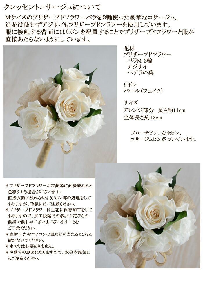 クレッセントコサージュについて Mサイズのプリザーブドフラワーバラを3輪使った豪華なコサージュ。 造花は使わずアジサイもプリザーブドフラワーを使用しています。 服に接触する背面にはリボンを配置することでプリザーブドフラワーと服が直接あたらないようにしています。  花材 プリザーブドフラワー バラMサイズ3輪・ヘデラの葉・アジサイ リボン パール(フェイク)  サイズ アレンジ部分 長さ約11cm 全体長さ約13cm ブローチピン、安全ピン、コサージュピンがついています。  *プリザーブドフラワーが衣類等に直接触れると  色移りする場合がございます。  直接衣類に触れないようリボン等の処理をして  おりますが、取扱にはご注意ください。 *プリザーブドフラワーは生花に保存加工をして  おりますので、加工段階での多少の花びらの  破損や破れがございまございますことを  ご了承ください。  *直射日光やエアコンの風などが当たるところに  置かないでください。  *水やりは必要ありません。  *色落ちの原因になりますので、水分や湿気に  もご注意ください。