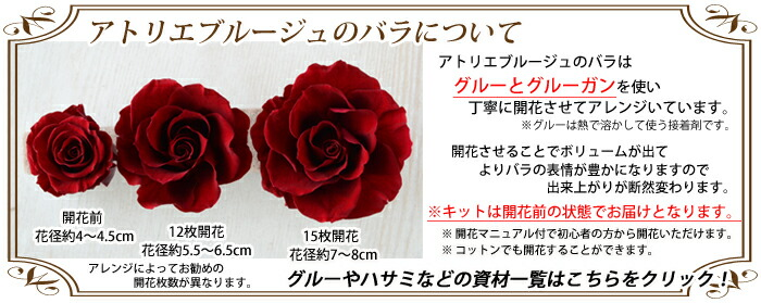 アトリエブルージュのバラについて アトリエブルージュのバラはグルーとグルーガンを使い丁寧に開花させてアレンジいています。  ※グルーは熱で溶かして使う接着剤です。開花させることでボリュームが出てよりバラの表情が豊かになりますので 出来上がりが断然変わります。 ※キットは開花前の状態でお届けとなります。 ※ 開花マニュアル付で初心者の方から開花いただけます。 グルーやハサミなどの資材一覧はこちらをクリック!