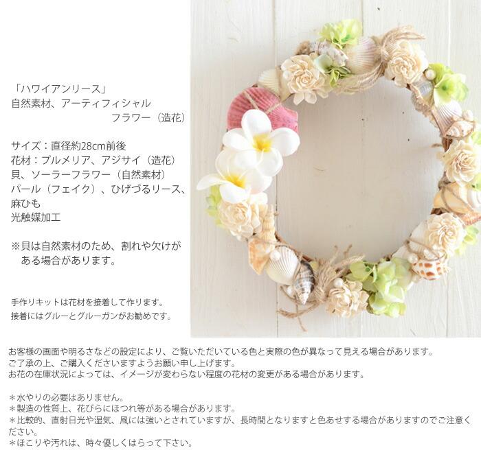 「ハワイアンリース」 自然素材、アーティフィシャル           フラワー(造花)サイズ:直径約28cm前後 花材:プルメリア、アジサイ(造花) 貝、ソーラーフラワー(自然素材) パール(フェイク)、ひげづるリース、 麻ひも 光触媒加工※貝は自然素材のため、割れや欠けが  ある場合があります。手作りキットは花材を接着して作ります。 接着にはグルーとグルーガンがお勧めです。お客様の画面や明るさなどの設定により、ご覧いただいている色と実際の色が異なって見える場合があります。 ご了承の上、ご購入くださいますようお願い申し上げます。 お花の在庫状況によっては、イメージが変わらない程度の花材の変更がある場合があります。*水やりの必要はありません。 *製造の性質上、花びらにほつれ等がある場合があります。 *比較的、直射日光や湿気、風には強いとされていますが、長時間となりますと色あせする場合がありますのでご注意く ださい。 *ほこりや汚れは、時々優しくはらって下さい。