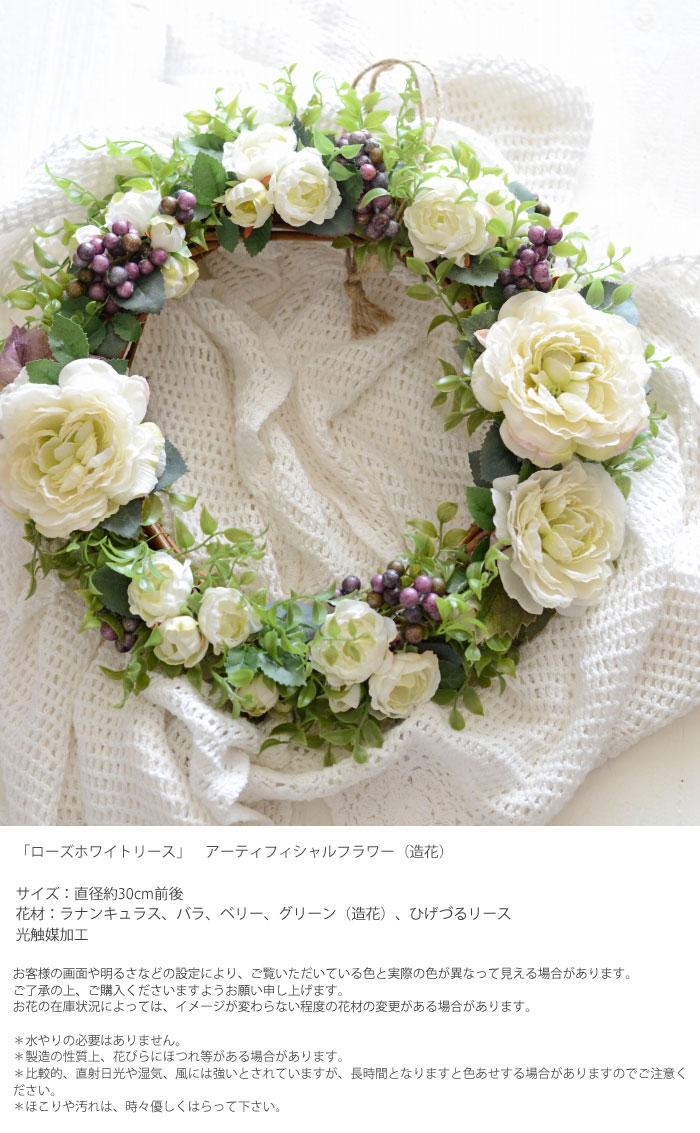 「ローズホワイトリース」アーティフィシャルフラワー(造花) サイズ:直径約30cm前後 花材:ラナンキュラス、ベリー、バラ(造花)、ひげづるリース 光触媒加工手作りキットは花材を接着して作ります。 接着にはグルーとグルーガンがお勧めです。お客様の画面や明るさなどの設定により、ご覧いただいている色と実際の色が異なって見える場合があります。 ご了承の上、ご購入くださいますようお願い申し上げます。 お花の在庫状況によっては、イメージが変わらない程度の花材の変更がある場合があります。*水やりの必要はありません。 *製造の性質上、花びらにほつれ等がある場合があります。 *比較的、直射日光や湿気、風には強いとされていますが、長時間となりますと色あせする場合がありますのでご注意ください。 *ほこりや汚れは、時々優しくはらって下さい。