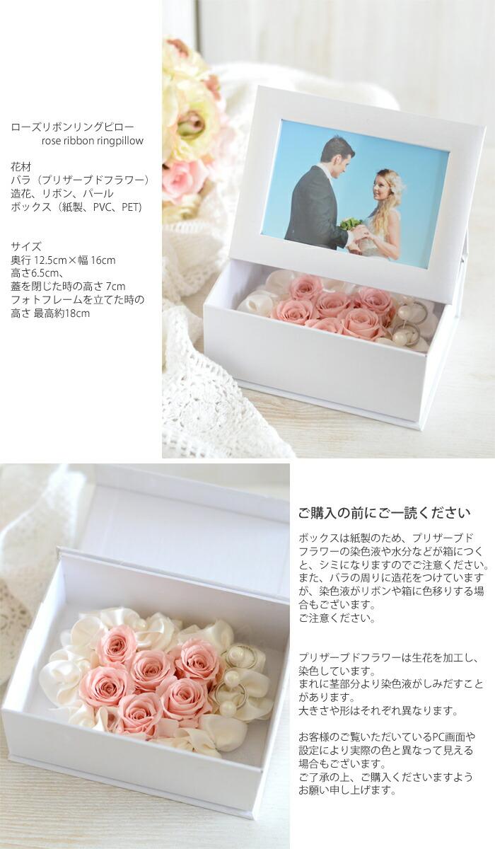 ローズリボンリングピロー rose ribbon ringpillow  花材 バラ(プリザーブドフラワー) 造花、リボン、パール ボックス(紙製、PVC、PET)  サイズ 奥行 12.5cm×幅 16cm 高さ6.5cm、 蓋を閉じた時の高さ 7cm フォトフレームを立てた時の高さ 最高約18cm  ボックスは紙製のため、プリザーブドフラワーの染色液や水分などが箱につくと、シミになりますのでご注意ください。 また、バラの周りに造花をつけていますが、染色液がリボンや箱に色移りする場合もございます。 ご注意ください。  プリザーブドフラワーは生花を加工し、染色しています。 まれに茎部分より染色液がしみだすことがあります。 大きさや形はそれぞれ異なります。  お客様のご覧いただいているPC画面や設定により実際の色と異なって見える場合もございます。 ご了承の上、ご購入くださいますよう お願い申し上げます。