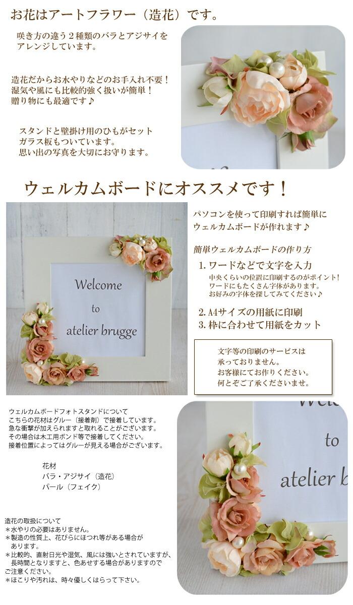 お花はアートフラワー(造花)です。 咲き方の違う2種類のバラとアジサイを アレンジしています。 造花だからお水やりなどのお手入れ不要! 湿気や風にも比較的強く扱いが簡単! 贈り物にも最適です♪スタンドと壁掛け用のひもがセット ガラス板もついています。 思い出の写真を大切にお守ります。 ウェルカムボードにオススメです! パソコンを使って印刷すれば簡単に ウェルカムボードが作れます♪ 簡単ウェルカムボードの作り方 1.ワードなどで文字を入力 中央くらいの位置に印刷するのがポイント! ワードにもたくさん字体があります。 お好みの字体を探してみてください♪ 2.A4サイズの用紙に印刷 3.枠に合わせて用紙をカット 文字等の印刷のサービスは 承っておりません。 お客様にてお作りください。 何とぞご了承くださいませ。 ウェルカムボードフォトスタンドについて こちらの花材はグルー(接着剤)で接着しています。 急な衝撃が加えられますと取れることがございます。 その場合は木工用ボンド等で接着してください。 接着位置によってはグルーが見える場合がございます。 花材 バラ・アジサイ(造花) パール(フェイク) 造花の取扱について *水やりの必要はありません。 *製造の性質上、花びらにほつれ等がある場合が  あります。 *比較的、直射日光や湿気、風には強いとされていますが、  長時間となりますと、色あせする場合がありますので ご注意ください。 *ほこりや汚れは、時々優しくはらって下さい。