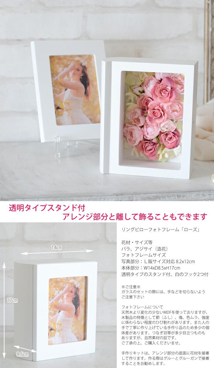 透明タイプスタンド付、アレンジ部分と離して飾ることもできますリングピローフォトフレーム「ローズ」花材・サイズ等バラ、アジサイ(造花)フォトフレームサイズ写真部分:L版サイズ対応 8.2x12cm 本体部分:W14xD8.5xH17cm透明タイプのスタンド付、白のフック2つ付※ご注意※ガラスのセットの際には、手などを切らないようご注意下さいフォトフレームについて天然木より変化の少ないMDFを使っておりますが、木製品の特徴として節(ふし)、傷、色ムラ、強度に係わらない程度のひび割れがあります。また人の手で丁寧に作り上げている手作り品のため多少の個体差があります。つなぎ目等が多少目立つものもありますが、自然素材の証です。ご了承の上、ご購入くださいませ。手作りキットは、アレンジ部分の底面に花材を接着して作ります。作る際はグルーとグルーガンで接着することをお勧めします。