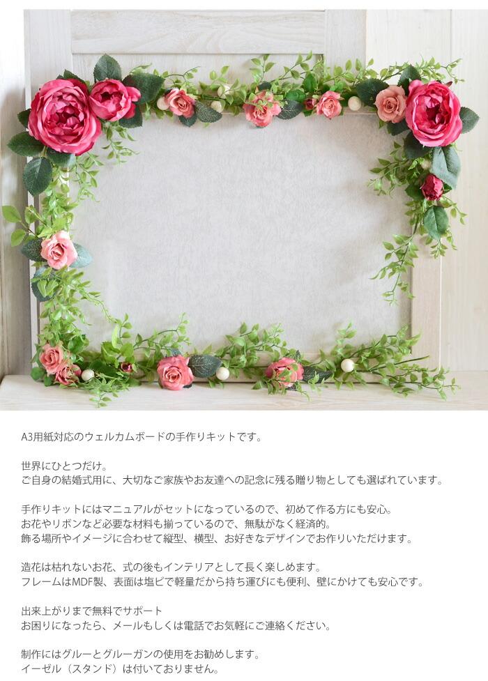 A3用紙対応のウェルカムボードの手作りキットです。 世界にひとつだけ。 ご自身の結婚式用に、大切なご家族やお友達への記念に残る贈り物としても選ばれています。手作りキットにはマニュアルがセットになっているので、初めて作る方にも安心。 お花やリボンなど必要な材料も揃っているので、無駄がなく経済的。 飾る場所やイメージに合わせて縦型、横型、お好きなデザインでお作りいただけます。造花は枯れないお花、式の後もインテリアとして長く楽しめます。 フレームはMDF製、表面は塩ビで軽量だから持ち運びにも便利、壁にかけても安心です。出来上がりまで無料でサポート お困りになったら、メールもしくは電話でお気軽にご連絡ください。制作にはグルーとグルーガンの使用をお勧めします。 イーゼル(スタンド)は付いておりません。