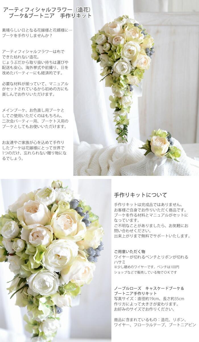 アーティフィシャルフラワー(造花)のブーケ&ブートニア手作りキット  素晴らしい日となる花嫁様に…ブーケとブートニアを手作りしませんか?  アートフラワーは布でできた造花。 枯れずに、じょうぶだから取り扱いも簡単で安心。 必要な材料も揃っていて、マニュアルも付属されているから初めの方にも楽しんでお作りいただけます。  メインブーケ、お色直し用ブーケとしてご使用いただくのはもちろん、じょうぶで持ち運びもできるから別撮り用や二次会パーティー用、ブーケトス用のブーケとしてもお使いいただけます。  ブーケスタンド付き! 思い出のブーケがインテリアとしてお楽しみいただけます。  お友達やご家族が心を込めて手作りしたブーケは花嫁様にとって世界で1つのだけ、忘れられない贈り物にな るでしょう。  手作りキットについて 手作りキットは完成品ではありません。 お客様ご自身でお作りいただく商品です。 ブーケを作る材料とマニュアルがセットになっています。 ご不明なことがありましたら、お気軽にお問い合わせください。 出来上がりまで無料でサポートいたします。  ご用意いただく物 ワイヤーが切れるペンチとリボンが切れるハサミ、木工用ボンドまたはグルー&グルーガンをご用意ください。 ※少し硬めのワイヤーです。ペンチは100円ショップなどで販売している物でOKです  ノーブルローズ キャスケードブーケ ブーケ・ブートニア手作りキット 写真サイズ:直径約19cm、長さ約37〓 作り方によって大きさが変わります。 お好みのサイズでお作りください。