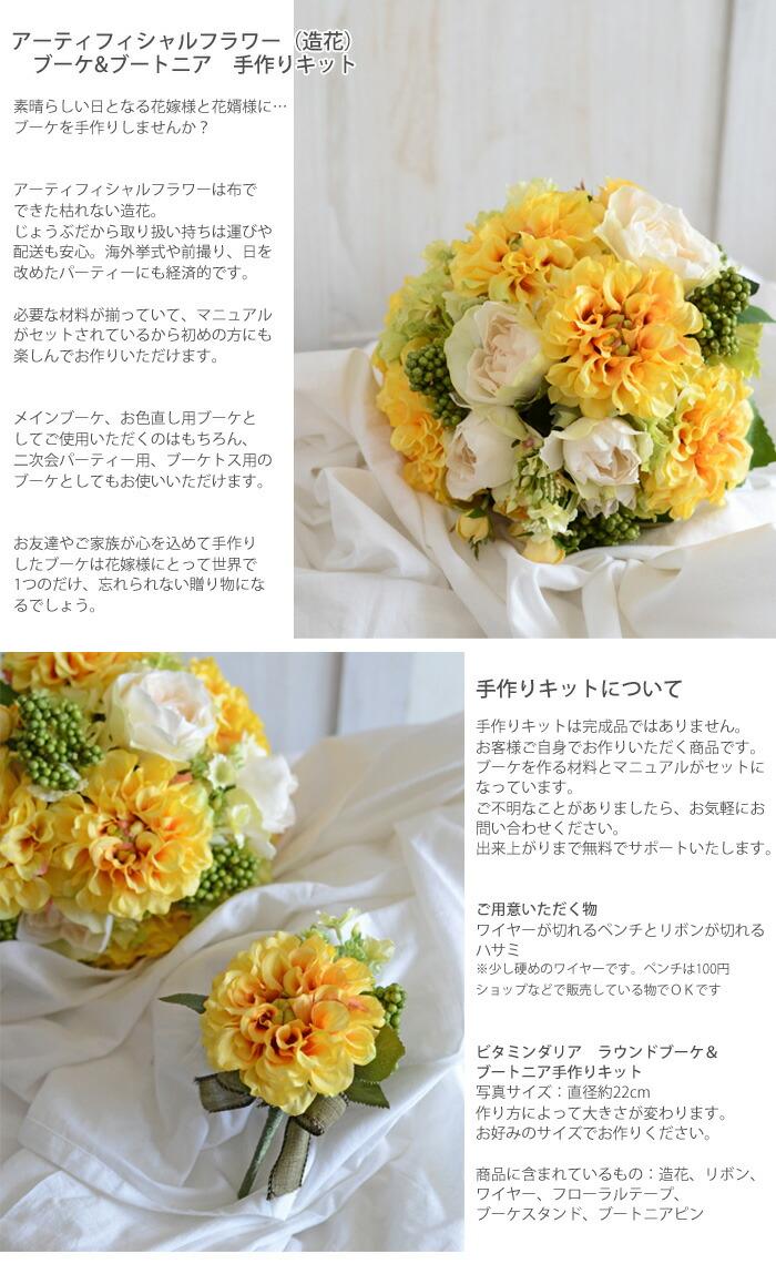 アーティフィシャルフラワー(造花)のブーケ&ブートニア手作りキット素晴らしい日となる花嫁様に…ブーケとブートニアを手作りしませんか?アートフラワーは布でできた造花。 枯れずに、じょうぶだから取り扱いも簡単で安心。 必要な材料も揃っていて、マニュアルも付属されているから初めの方にも楽しんでお作りいただけます。メインブーケ、お色直し用ブーケとしてご使用いただくのはもちろん、じょうぶで持ち運びもできるから別撮り用や二次会パーティー用、ブーケトス用のブーケとしてもお使いいただけます。ブーケスタンド付き! 思い出のブーケがインテリアとしてお楽しみいただけます。お友達やご家族が心を込めて手作りしたブーケは花嫁様にとって世界で1つのだけ、忘れられない贈り物にな るでしょう。手作りキットについて 手作りキットは完成品ではありません。 お客様ご自身でお作りいただく商品です。 ブーケを作る材料とマニュアルがセットになっています。 ご不明なことがありましたら、お気軽にお問い合わせください。 出来上がりまで無料でサポートいたします。ご用意いただく物 ワイヤーが切れるペンチとリボンが切れるハサミ、木工用ボンドまたはグルー&グルーガンをご用意ください。 ※少し硬めのワイヤーです。ペンチは100円ショップなどで販売している物でOKですビタミンダリアブーケ ブーケ・ブートニア手作りキット 写真サイズ:直径約22cm 作り方によって大きさが変わります。 お好みのサイズでお作りください。商品に含まれているもの:造花、リボン、 ワイヤー、フローラルテープ、ブーケスタンド、ブートニアピン