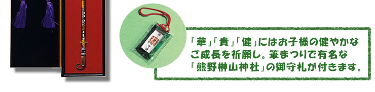 「華」「貴」「健」にはお子様の健やかなご成長を祈願し。筆まつりで有名な 「熊野榊山神社」の御守札が付きます。
