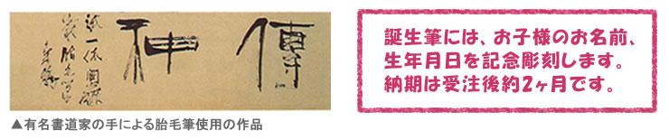 ▲有名書道家の手による胎毛筆使用の作品 誕生筆には、お子様のお名前、 生年月日を記念彫刻します。 納期は受注後約2ヶ月です。
