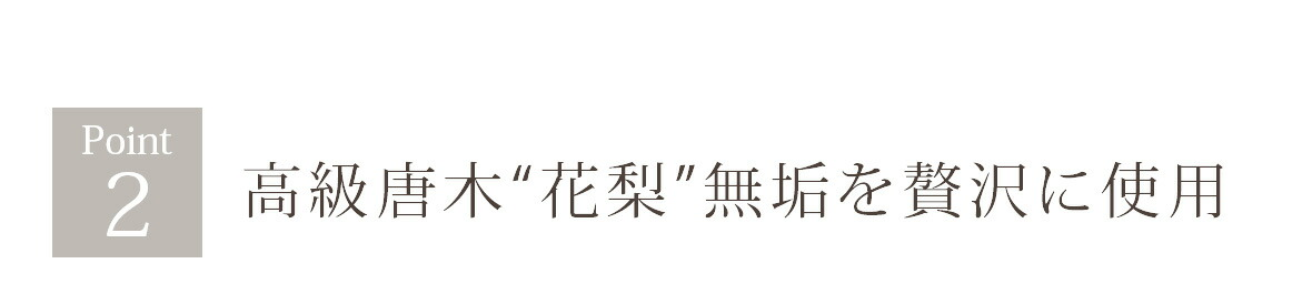 "Point2 高級唐木""花梨""無垢を贅沢に使用"