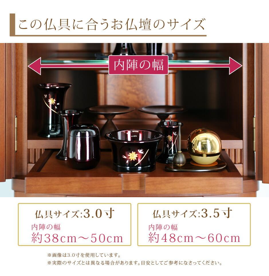 この仏具に合うお仏壇サイズ 仏具サイズ:3.0寸は内陣の幅約38cm~50cm 3.5寸は内陣の幅約48cm~60cm